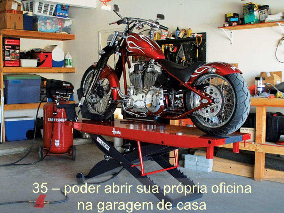 35 – poder abrir sua própria oficina na garagem de casa