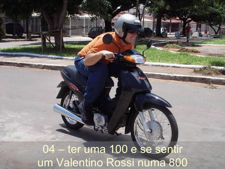 04 – ter uma 100 e se sentir um Valentino Rossi numa 800