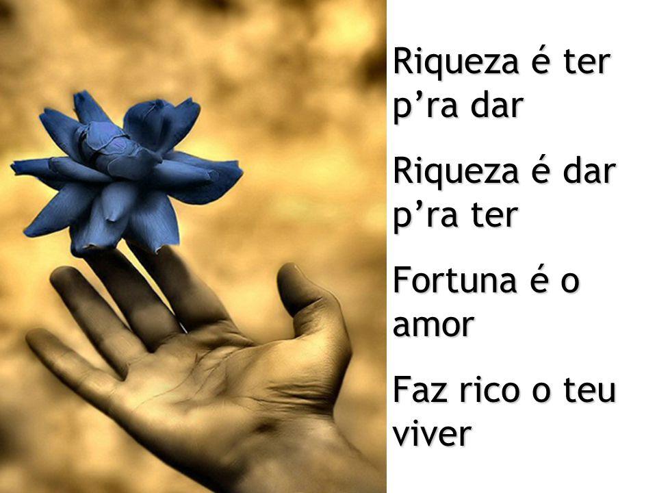 Riqueza é ter p'ra dar Riqueza é dar p'ra ter Fortuna é o amor Faz rico o teu viver
