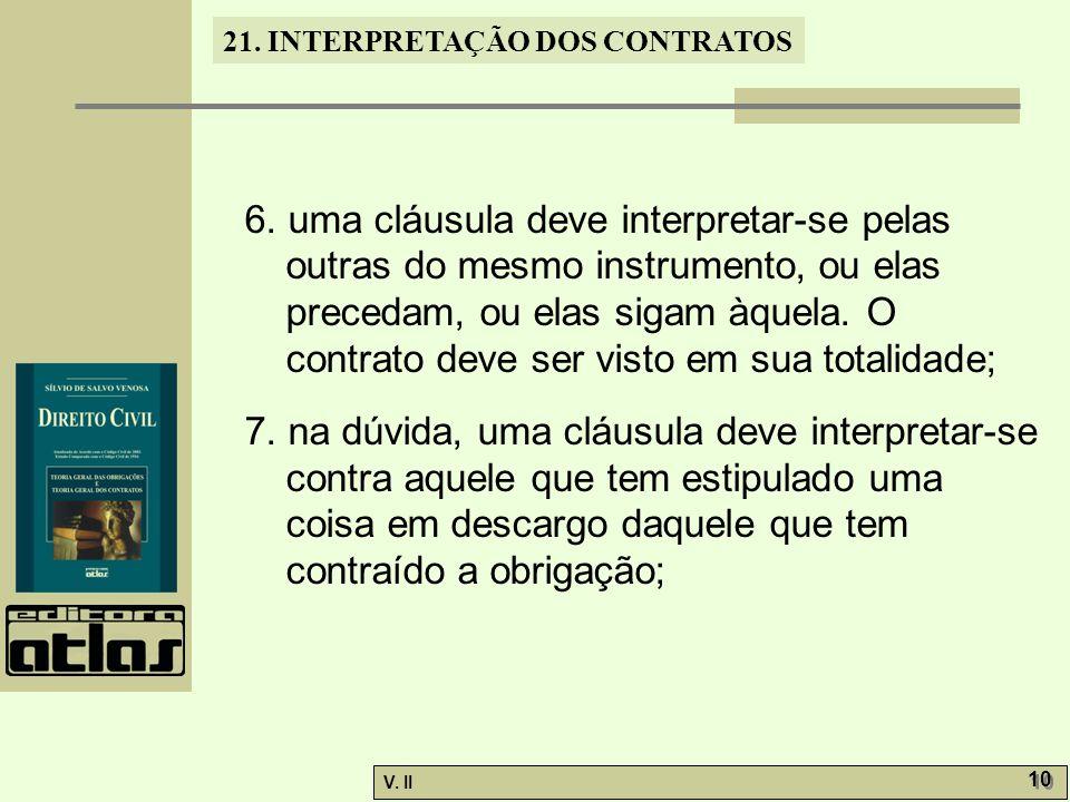6. uma cláusula deve interpretar-se pelas outras do mesmo instrumento, ou elas precedam, ou elas sigam àquela. O contrato deve ser visto em sua totalidade;