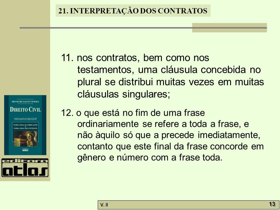 11. nos contratos, bem como nos testamentos, uma cláusula concebida no plural se distribui muitas vezes em muitas cláusulas singulares;