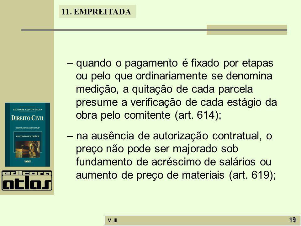 – quando o pagamento é fixado por etapas ou pelo que ordinariamente se denomina medição, a quitação de cada parcela presume a verificação de cada estágio da obra pelo comitente (art. 614);