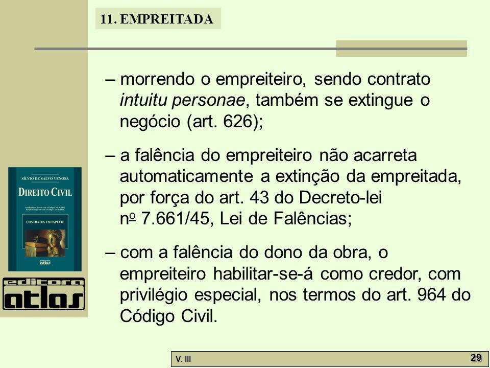 – morrendo o empreiteiro, sendo contrato intuitu personae, também se extingue o negócio (art. 626);