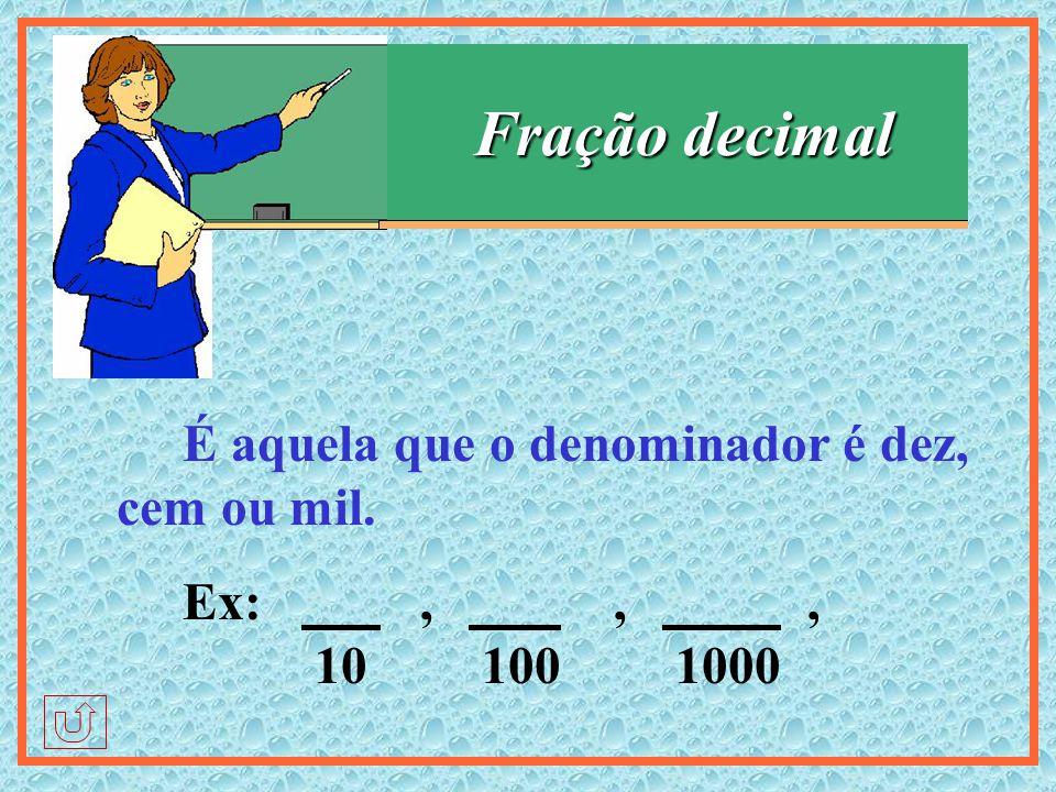 Fração decimal É aquela que o denominador é dez, cem ou mil. Ex: , 10