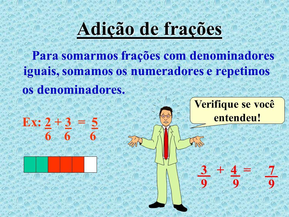 Adição de frações Para somarmos frações com denominadores iguais, somamos os numeradores e repetimos.