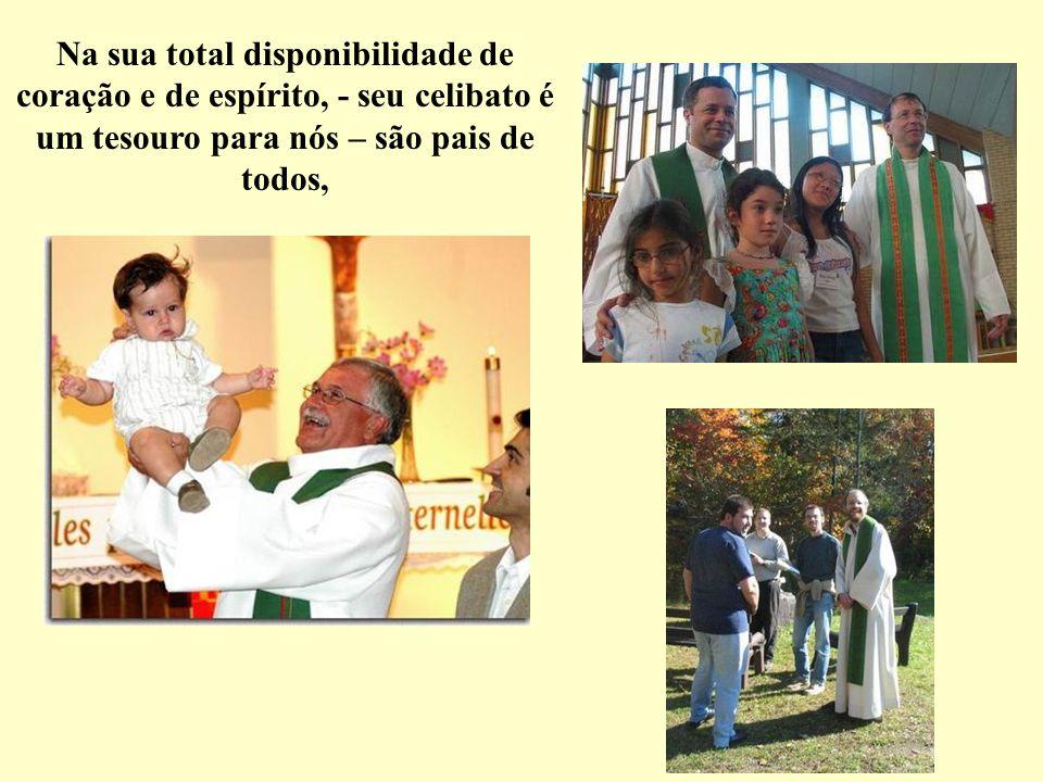 Na sua total disponibilidade de coração e de espírito, - seu celibato é um tesouro para nós – são pais de todos,
