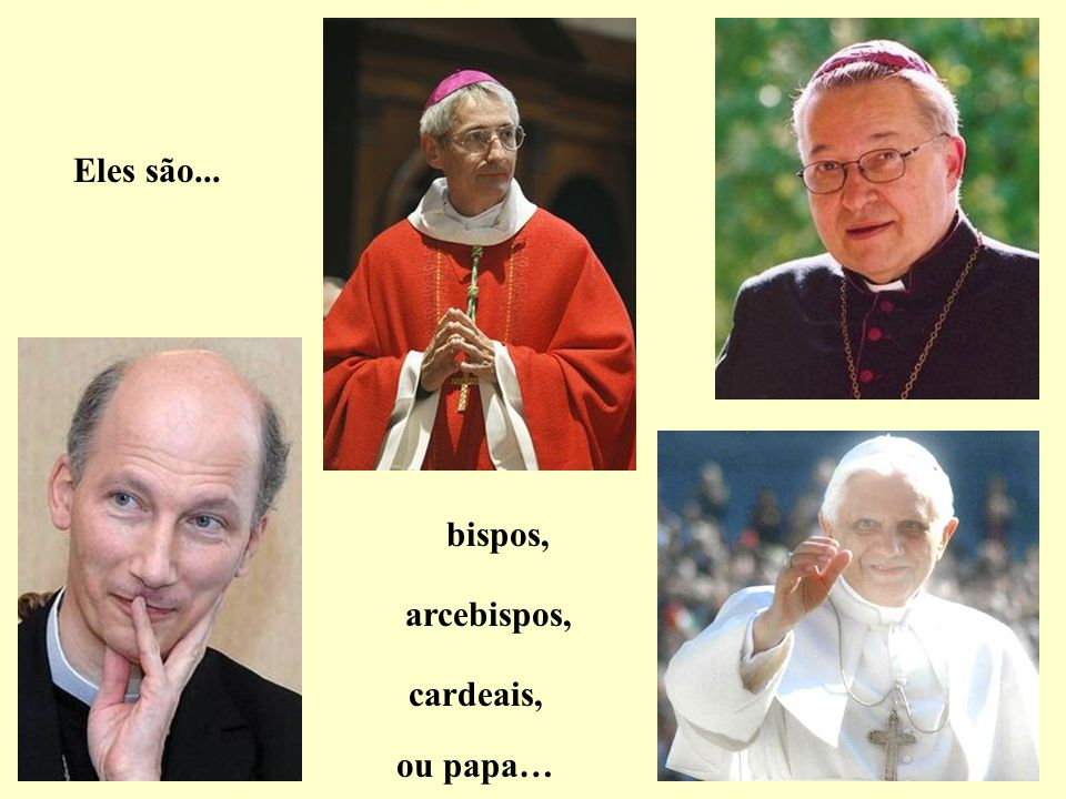 Eles são... bispos, arcebispos, cardeais, ou papa…