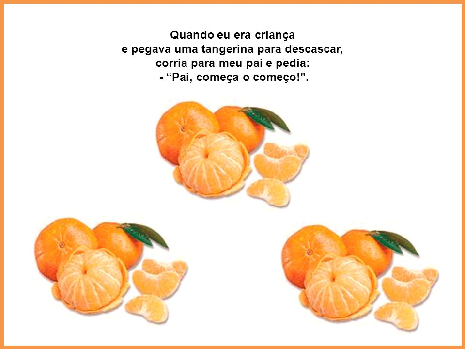 e pegava uma tangerina para descascar, corria para meu pai e pedia: