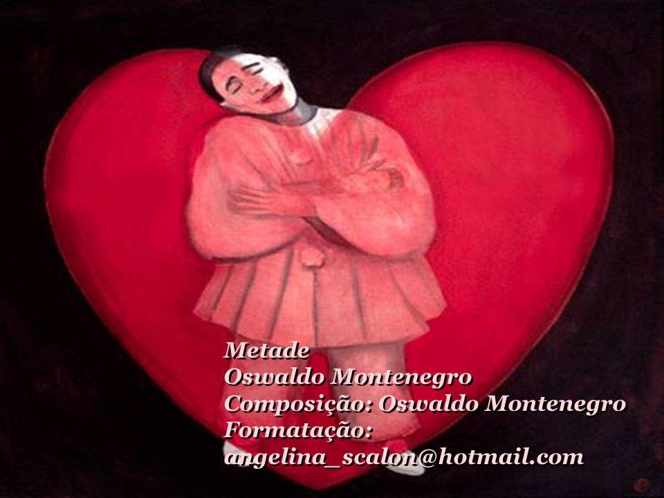 Metade Oswaldo Montenegro Composição: Oswaldo Montenegro Formatação: angelina_scalon@hotmail.com