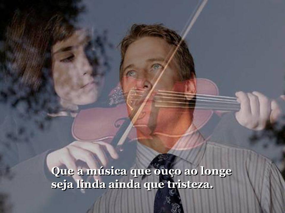 Que a música que ouço ao longe seja linda ainda que tristeza.
