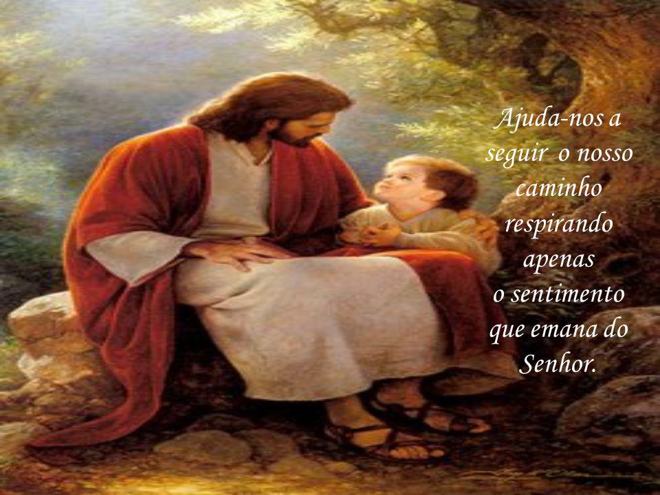 Ajuda-nos a seguir o nosso caminho respirando apenas o sentimento que emana do Senhor.