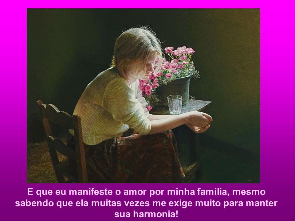 E que eu manifeste o amor por minha família, mesmo sabendo que ela muitas vezes me exige muito para manter sua harmonia!