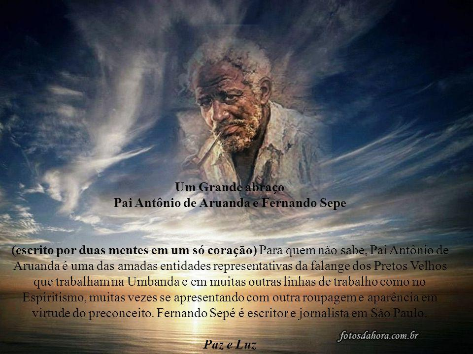 Um Grande abraço Pai Antônio de Aruanda e Fernando Sepe