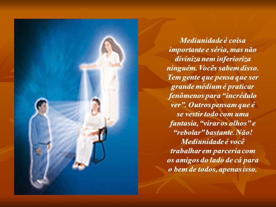 Mediunidade é coisa importante e séria, mas não diviniza nem inferioriza ninguém.