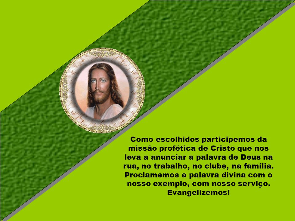 Como escolhidos participemos da missão profética de Cristo que nos leva a anunciar a palavra de Deus na rua, no trabalho, no clube, na família.