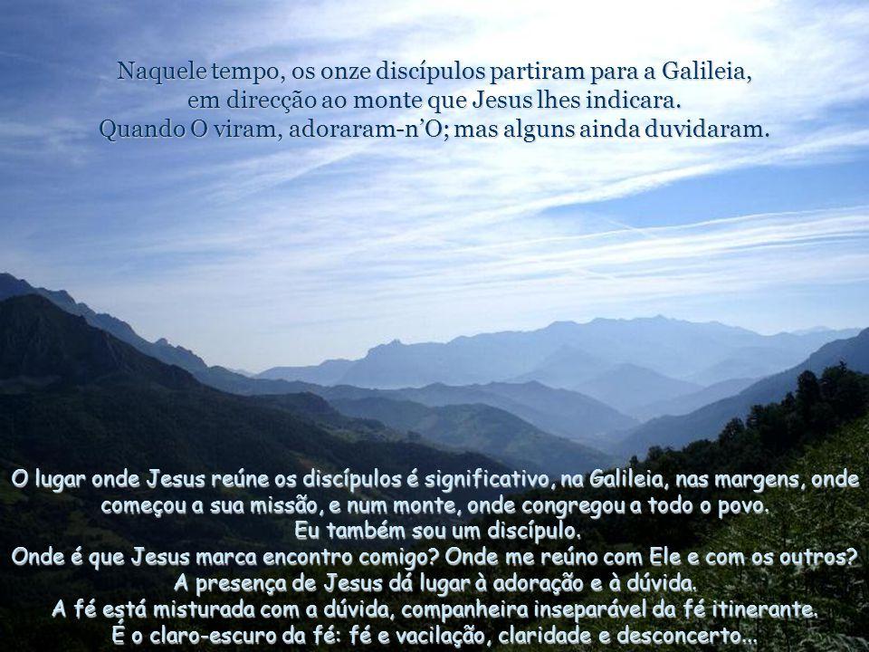 Naquele tempo, os onze discípulos partiram para a Galileia, em direcção ao monte que Jesus lhes indicara. Quando O viram, adoraram-n'O; mas alguns ainda duvidaram.
