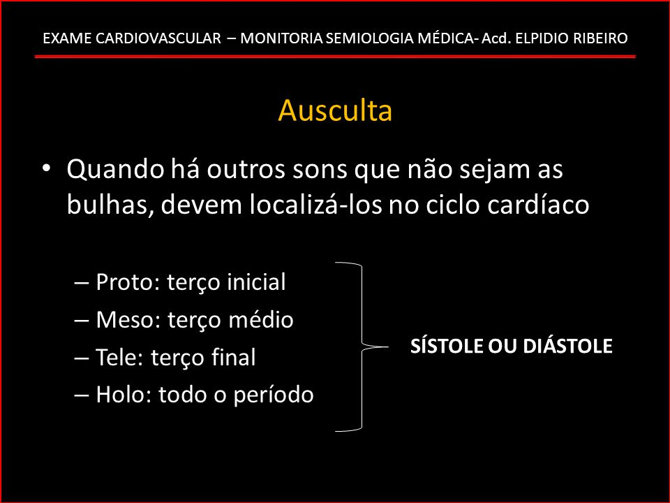 Ausculta Quando há outros sons que não sejam as bulhas, devem localizá-los no ciclo cardíaco. Proto: terço inicial.