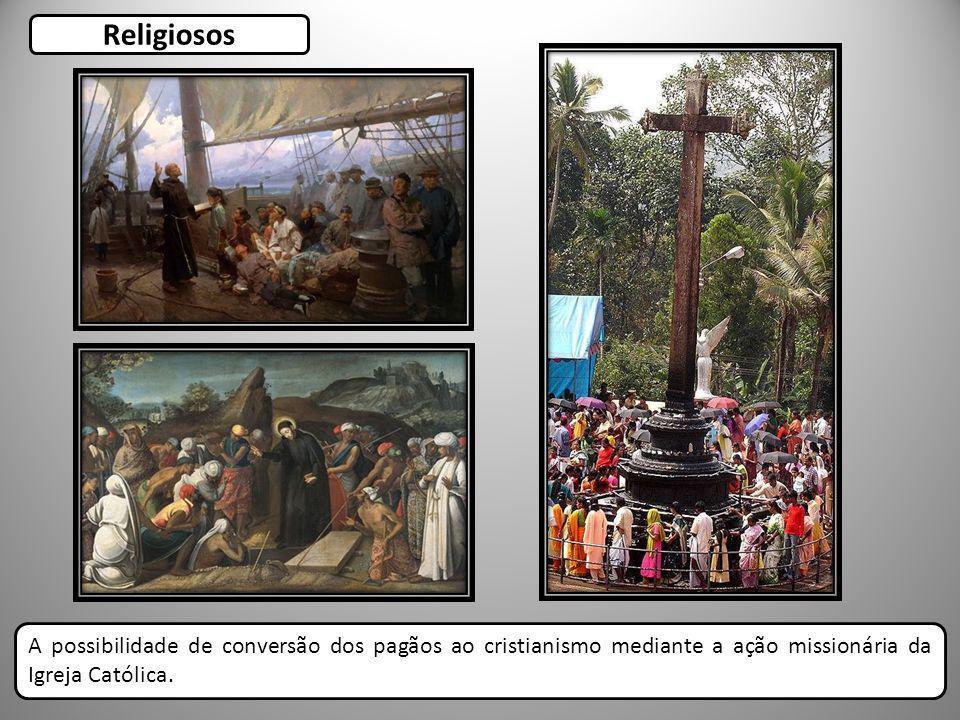 Religiosos A possibilidade de conversão dos pagãos ao cristianismo mediante a ação missionária da Igreja Católica.