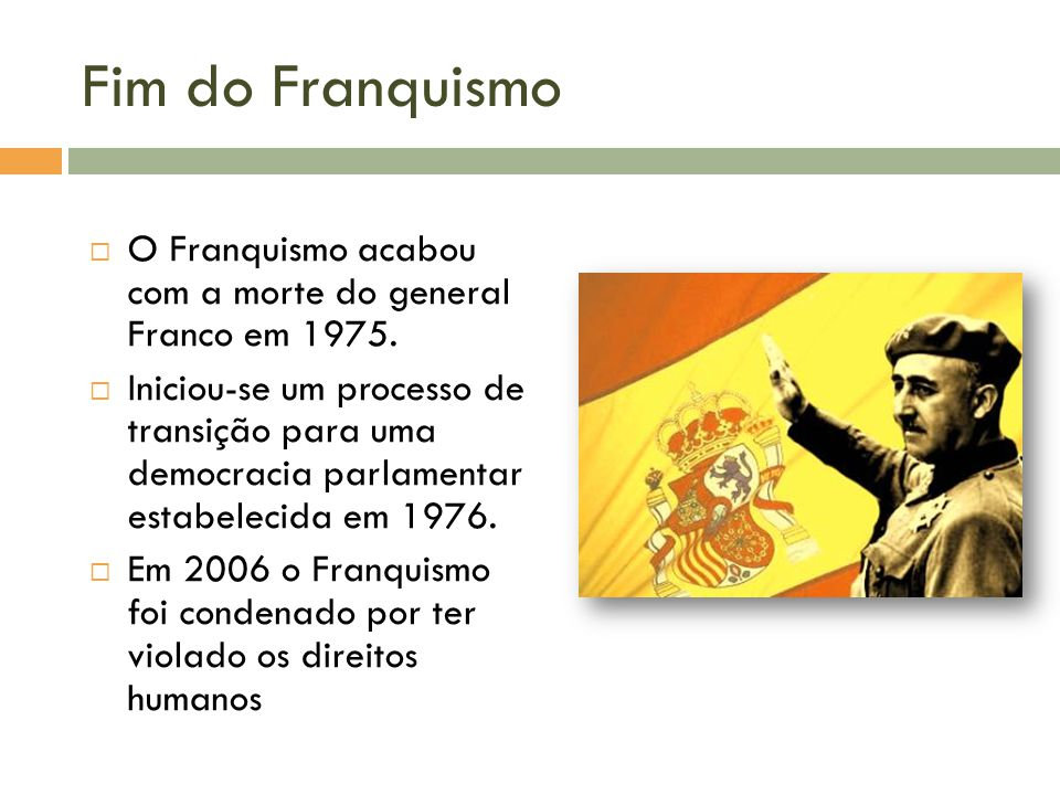 Fim do Franquismo O Franquismo acabou com a morte do general Franco em 1975.