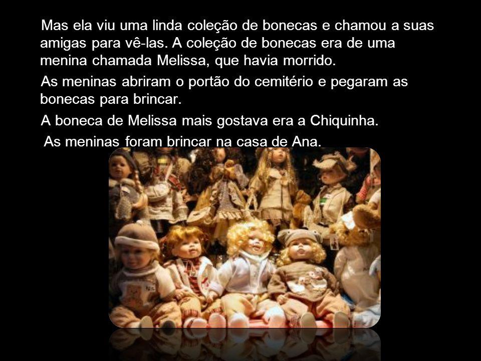 Mas ela viu uma linda coleção de bonecas e chamou a suas amigas para vê-las. A coleção de bonecas era de uma menina chamada Melissa, que havia morrido.