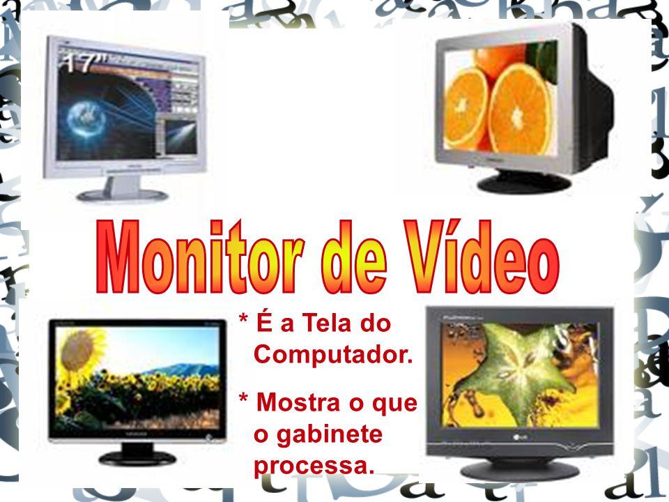 Monitor de Vídeo * É a Tela do Computador. * Mostra o que o gabinete