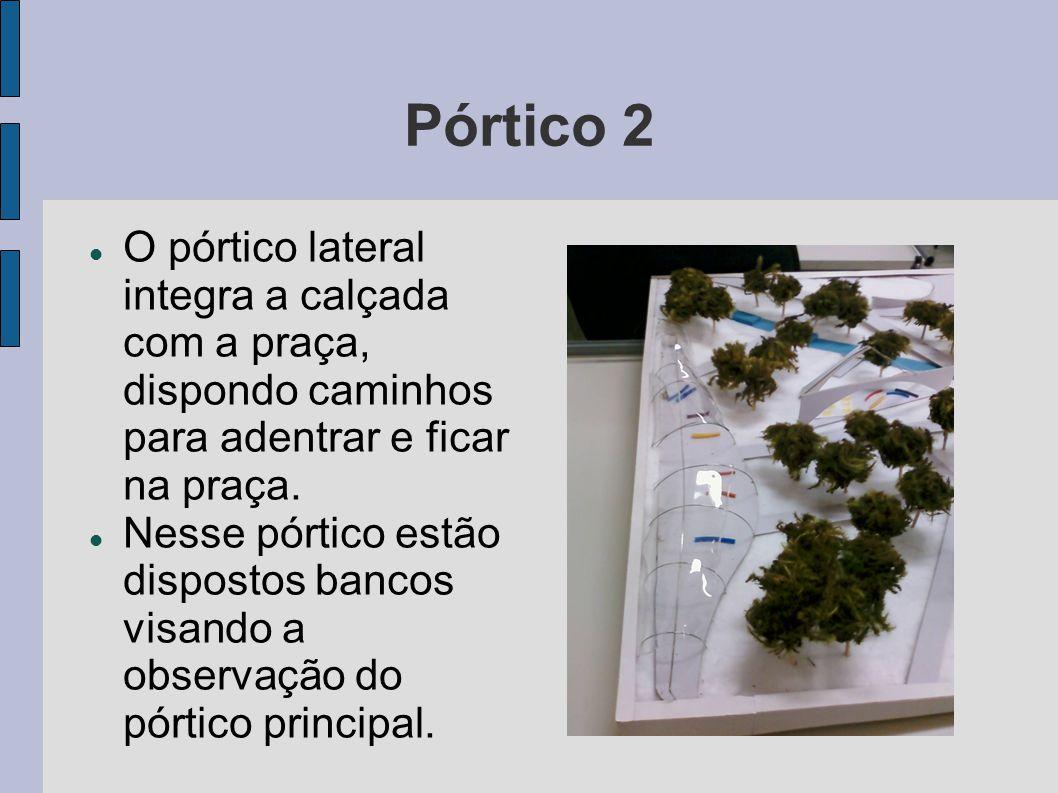 Pórtico 2 O pórtico lateral integra a calçada com a praça, dispondo caminhos para adentrar e ficar na praça.