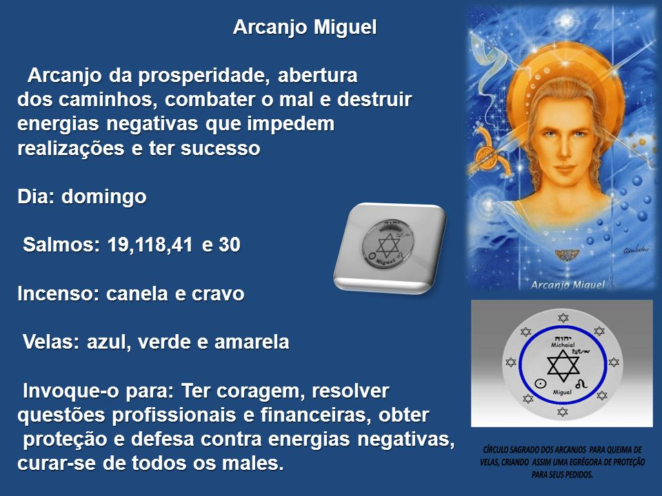 Arcanjo Miguel Arcanjo da prosperidade, abertura. dos caminhos, combater o mal e destruir. energias negativas que impedem.