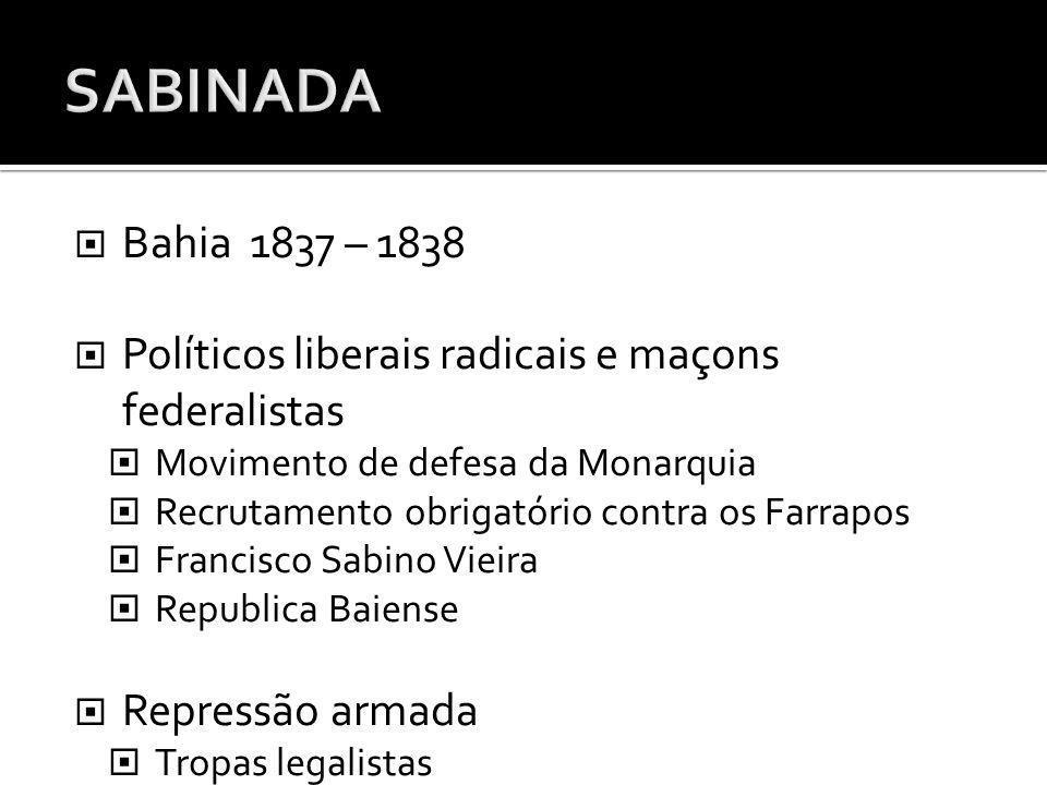SABINADA Bahia 1837 – 1838. Políticos liberais radicais e maçons federalistas. Movimento de defesa da Monarquia.