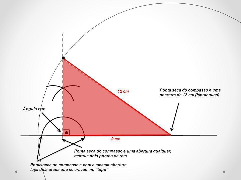 12 cm Ponta seca do compasso e uma abertura de 12 cm (hipotenusa) Ângulo reto. 9 cm.