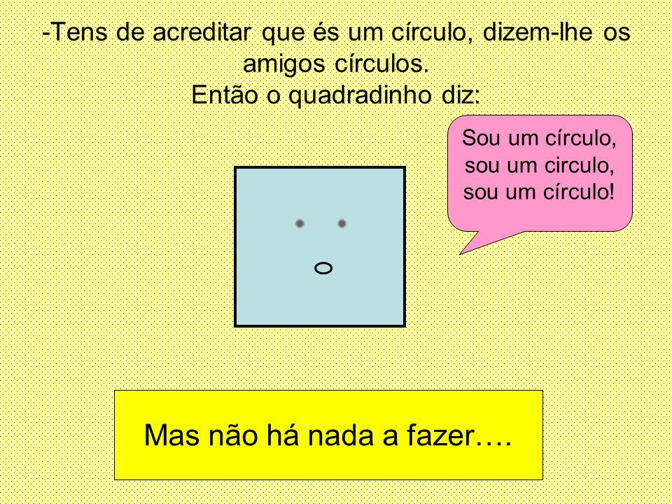Sou um círculo, sou um circulo, sou um círculo!