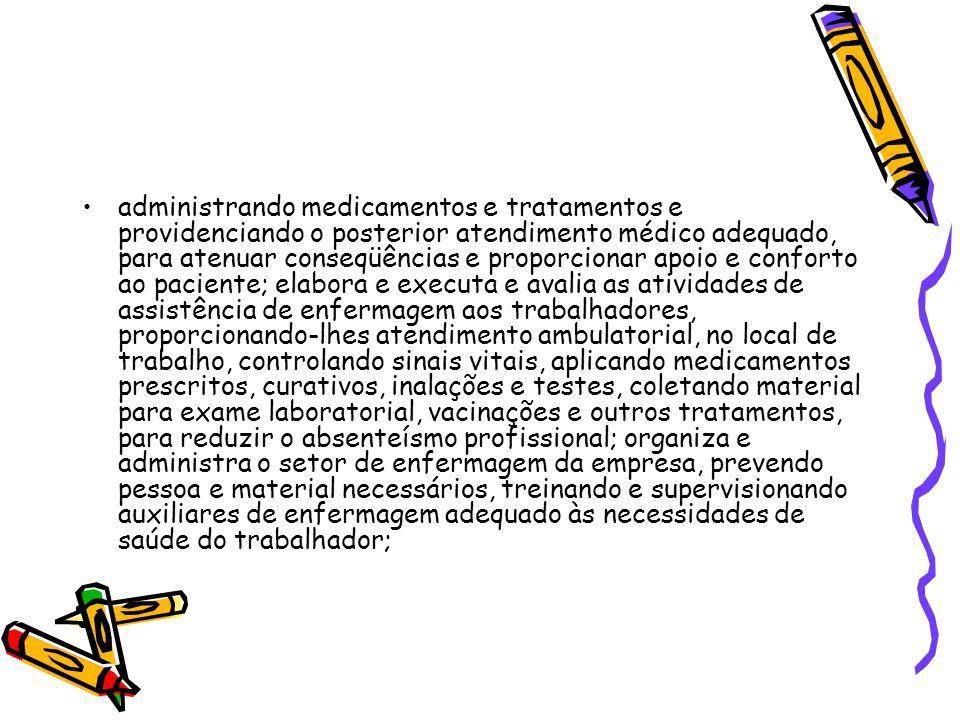 administrando medicamentos e tratamentos e providenciando o posterior atendimento médico adequado, para atenuar conseqüências e proporcionar apoio e conforto ao paciente; elabora e executa e avalia as atividades de assistência de enfermagem aos trabalhadores, proporcionando-lhes atendimento ambulatorial, no local de trabalho, controlando sinais vitais, aplicando medicamentos prescritos, curativos, inalações e testes, coletando material para exame laboratorial, vacinações e outros tratamentos, para reduzir o absenteísmo profissional; organiza e administra o setor de enfermagem da empresa, prevendo pessoa e material necessários, treinando e supervisionando auxiliares de enfermagem adequado às necessidades de saúde do trabalhador;