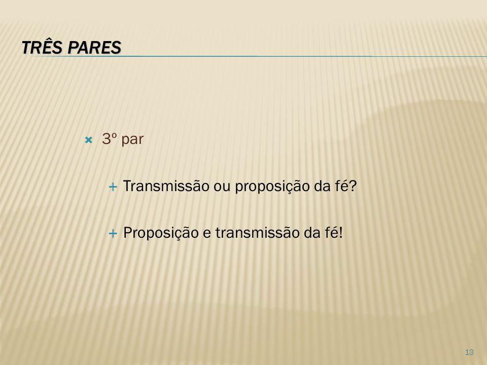 TRÊS PARES 3º par Transmissão ou proposição da fé