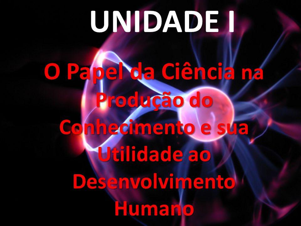 UNIDADE I O Papel da Ciência na Produção do Conhecimento e sua Utilidade ao Desenvolvimento Humano