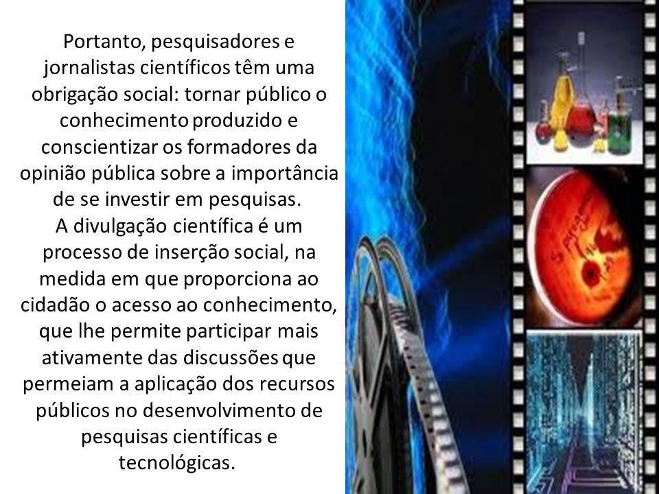 Portanto, pesquisadores e jornalistas científicos têm uma obrigação social: tornar público o conhecimento produzido e conscientizar os formadores da opinião pública sobre a importância de se investir em pesquisas.