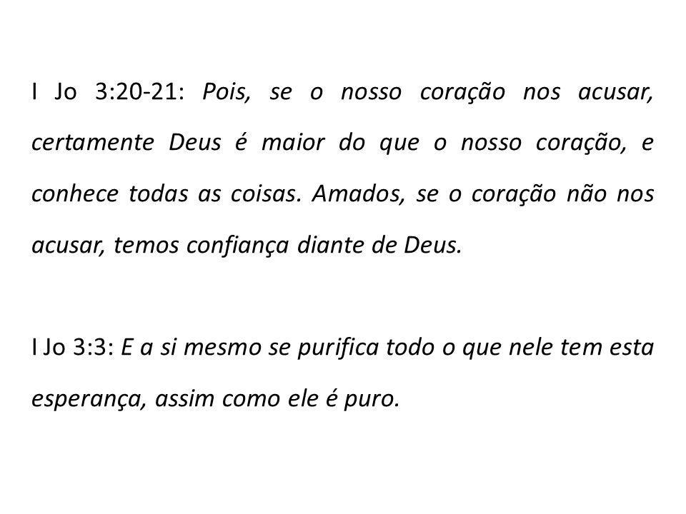 I Jo 3:20-21: Pois, se o nosso coração nos acusar, certamente Deus é maior do que o nosso coração, e conhece todas as coisas.