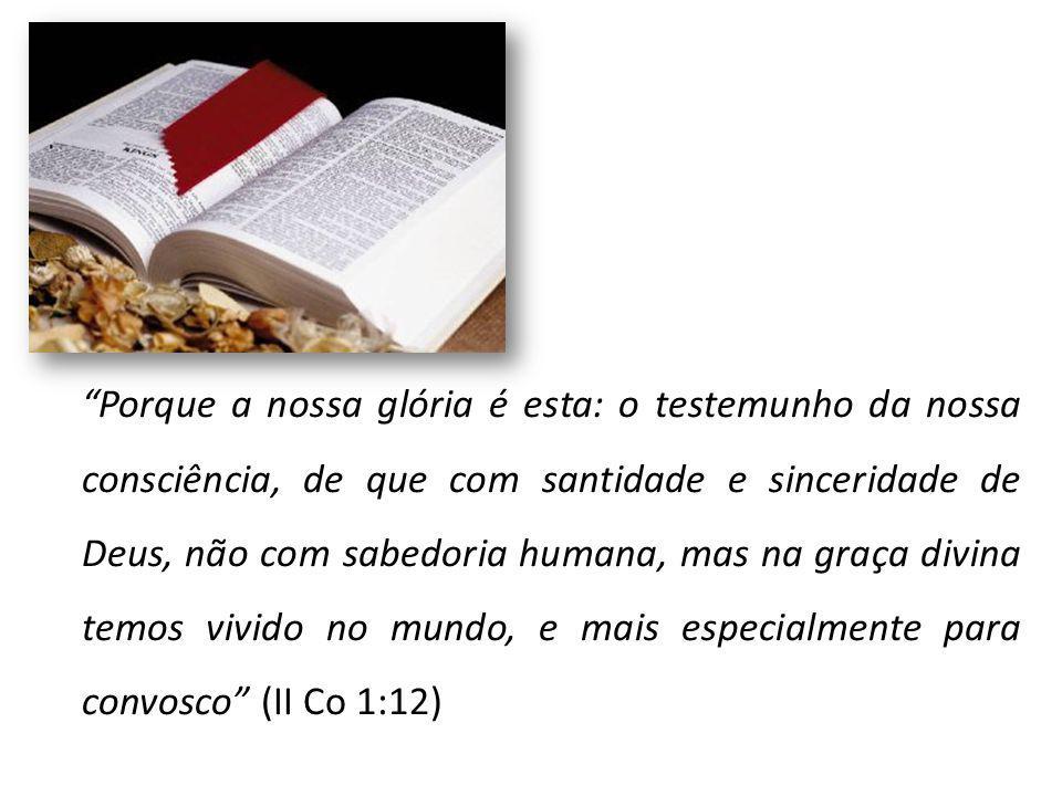 Porque a nossa glória é esta: o testemunho da nossa consciência, de que com santidade e sinceridade de Deus, não com sabedoria humana, mas na graça divina temos vivido no mundo, e mais especialmente para convosco (II Co 1:12)