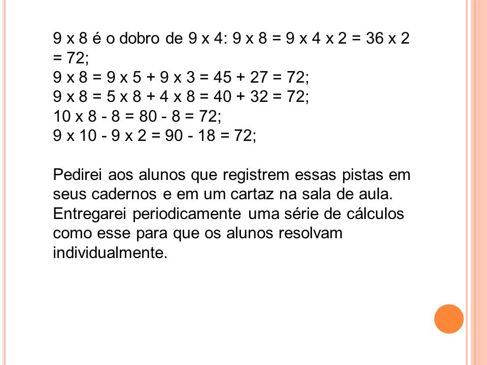 9 x 8 é o dobro de 9 x 4: 9 x 8 = 9 x 4 x 2 = 36 x 2 = 72; 9 x 8 = 9 x 5 + 9 x 3 = 45 + 27 = 72; 9 x 8 = 5 x 8 + 4 x 8 = 40 + 32 = 72; 10 x 8 - 8 = 80 - 8 = 72; 9 x 10 - 9 x 2 = 90 - 18 = 72;