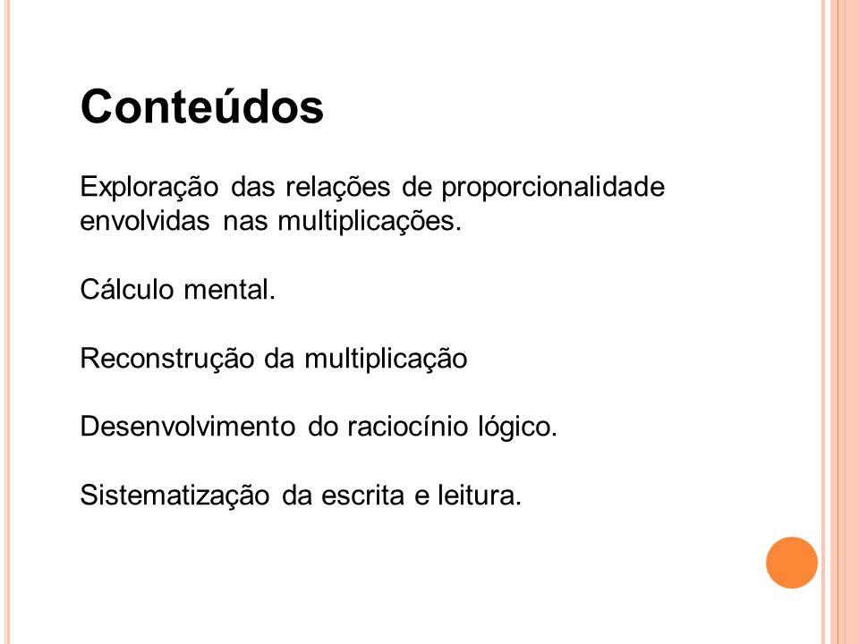 Conteúdos Exploração das relações de proporcionalidade envolvidas nas multiplicações. Cálculo mental.