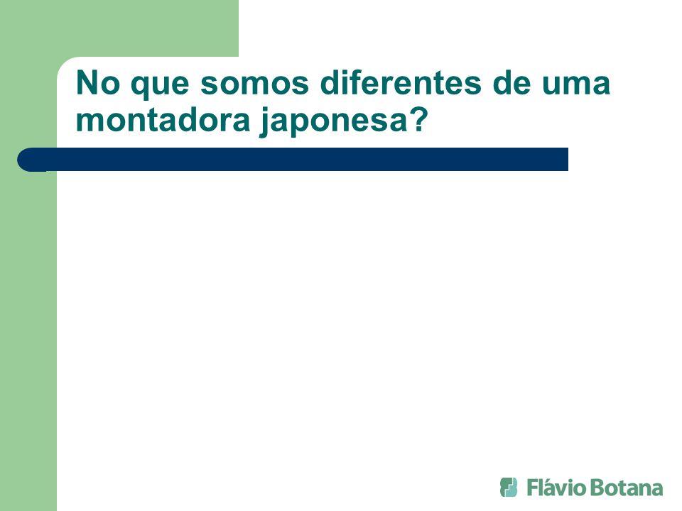 No que somos diferentes de uma montadora japonesa