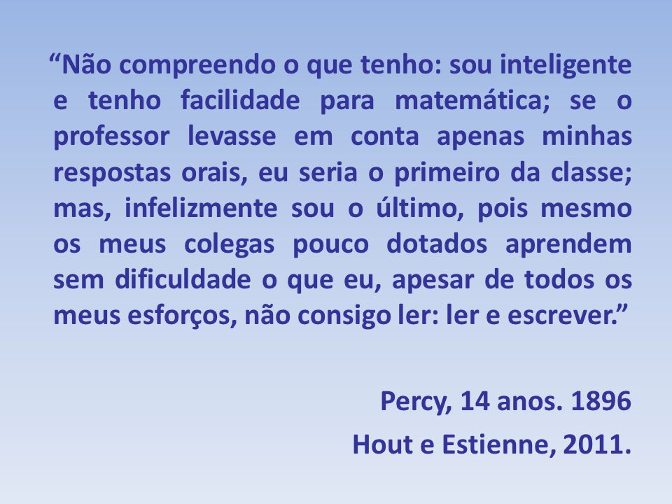Não compreendo o que tenho: sou inteligente e tenho facilidade para matemática; se o professor levasse em conta apenas minhas respostas orais, eu seria o primeiro da classe; mas, infelizmente sou o último, pois mesmo os meus colegas pouco dotados aprendem sem dificuldade o que eu, apesar de todos os meus esforços, não consigo ler: ler e escrever. Percy, 14 anos.