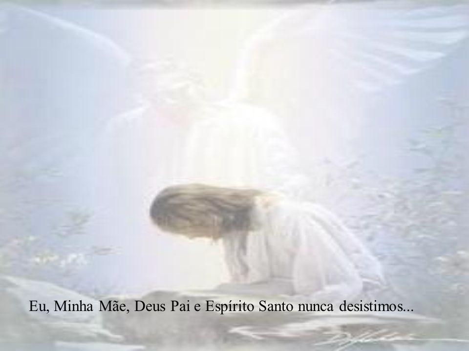 Eu, Minha Mãe, Deus Pai e Espírito Santo nunca desistimos...