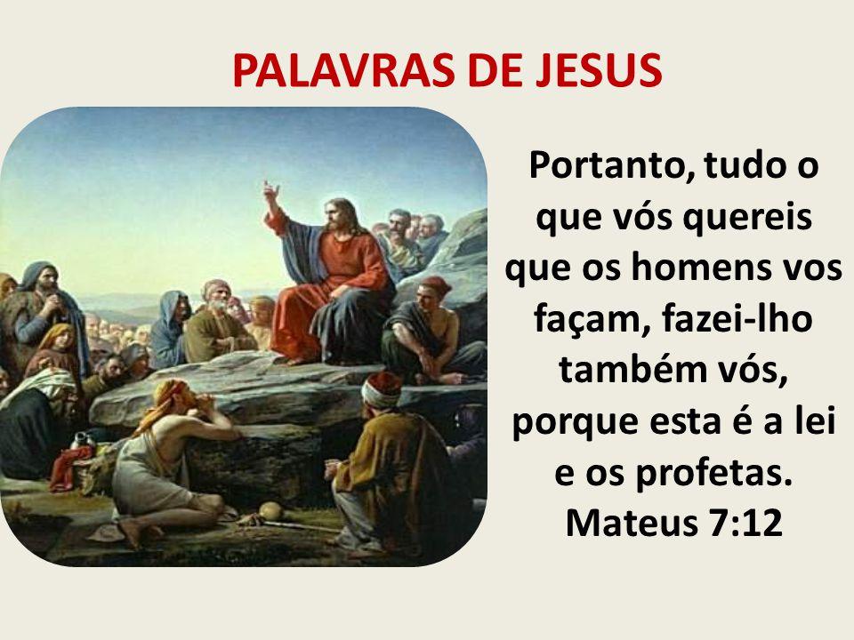PALAVRAS DE JESUS Portanto, tudo o que vós quereis que os homens vos façam, fazei-lho também vós, porque esta é a lei e os profetas.