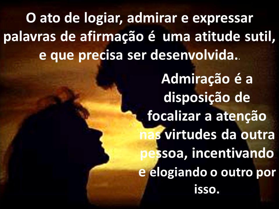 O ato de logiar, admirar e expressar palavras de afirmação é uma atitude sutil, e que precisa ser desenvolvida..