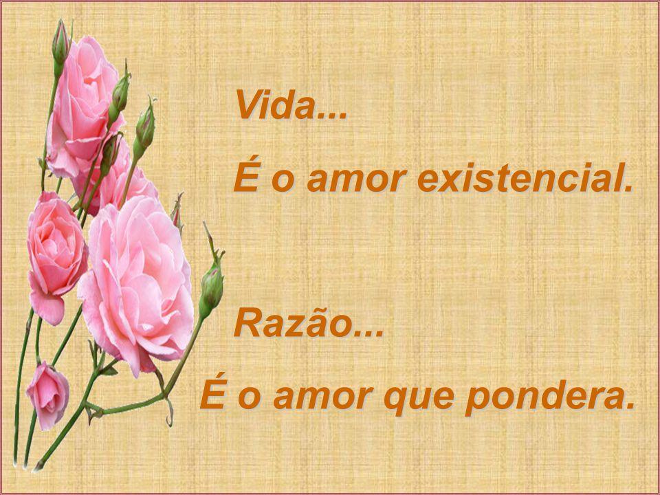 Vida... É o amor existencial. Razão... É o amor que pondera.