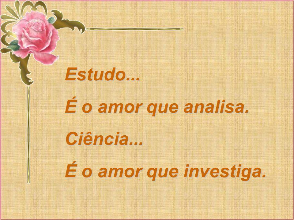 Estudo... É o amor que analisa. Ciência... É o amor que investiga.