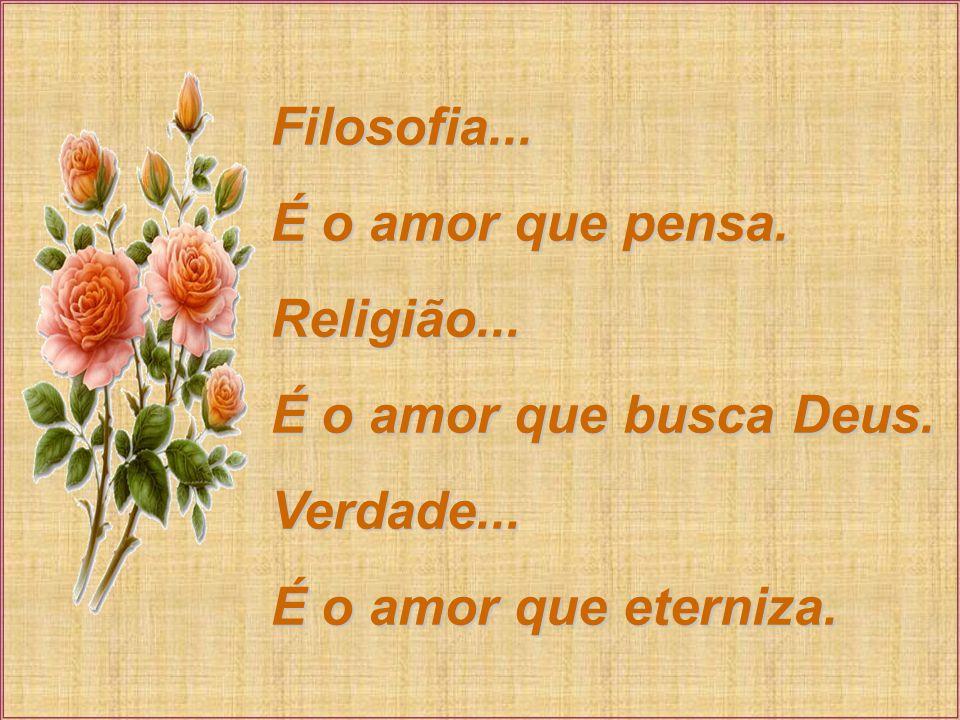 Filosofia... É o amor que pensa. Religião... É o amor que busca Deus.