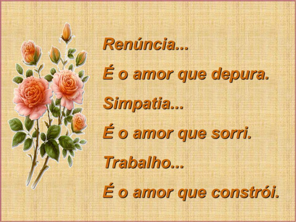 Renúncia... É o amor que depura. Simpatia... É o amor que sorri. Trabalho... É o amor que constrói.