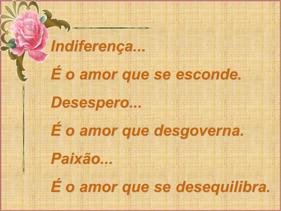 Indiferença... É o amor que se esconde. Desespero...