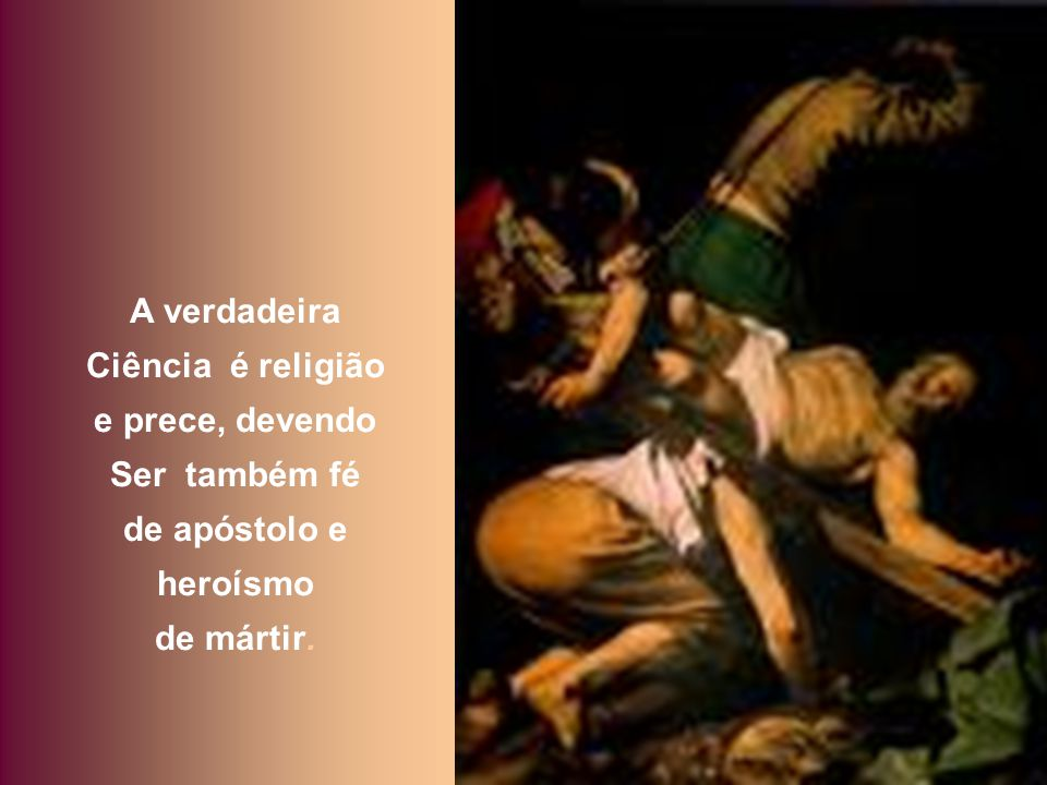 A verdadeira Ciência é religião e prece, devendo Ser também fé de apóstolo e heroísmo de mártir.