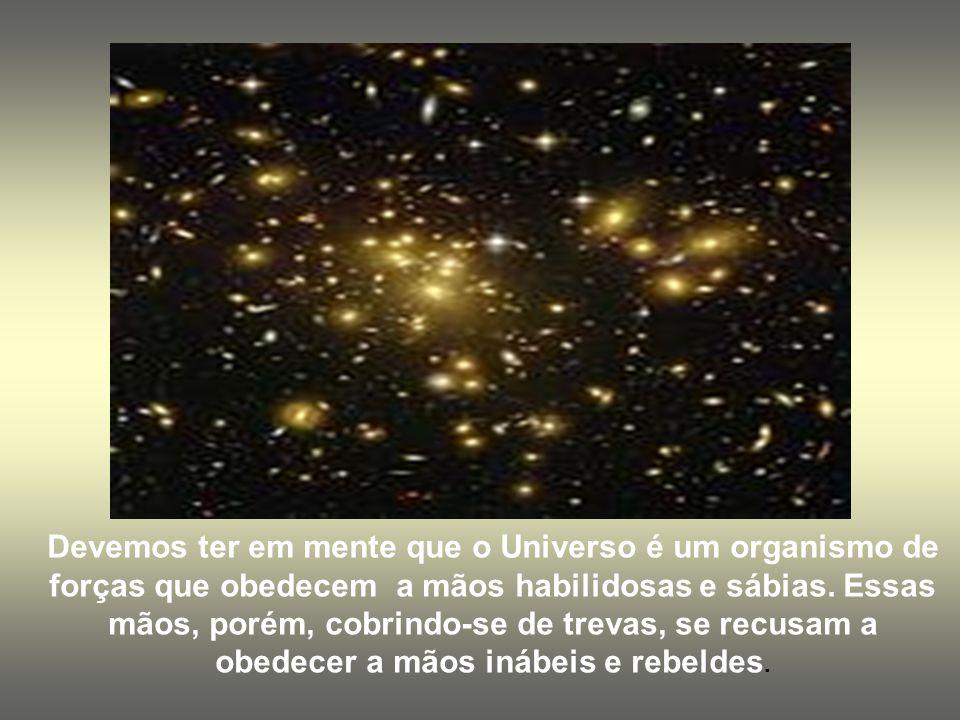Devemos ter em mente que o Universo é um organismo de forças que obedecem a mãos habilidosas e sábias.